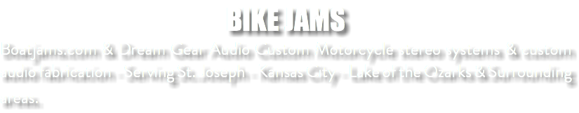 BIKE JAMS Boatjams.com & Dream Gear Audio Custom Motorcycle stereo systems & custom audio fabrication - Serving St. Joseph - Kansas City - Lake of the Ozarks & Surrounding areas.