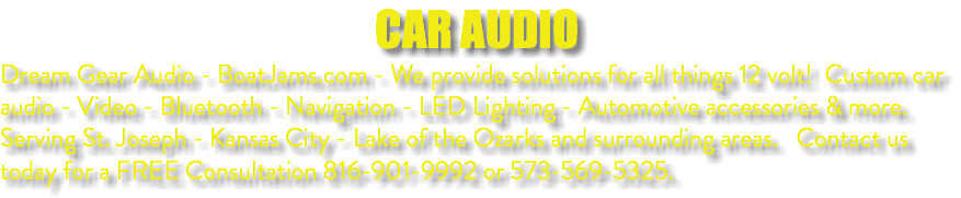CAR AUDIO Dream Gear Audio - BoatJams.com - We provide solutions for all things 12 volt! Custom car audio - Video - Bluetooth - Navigation - LED Lighting - Automotive accessories & more. Serving St. Joseph - Kansas City - Lake of the Ozarks and surrounding areas. Contact us today for a FREE Consultation 816-901-9992 or 573-569-5325.