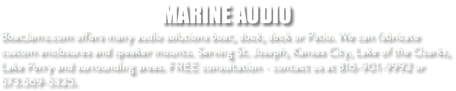 MARINE AUDIO BoatJams.com offers many audio solutions boat, dock, deck or Patio. We can fabricate custom enclosures and speaker mounts. Serving St. Joseph, Kansas City, Lake of the Ozarks, Lake Perry and surrounding areas. FREE consultation - contact us at 816-901-9992 or 573.569-5325.