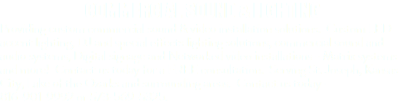 COMMERCIAL SOUND & LIGHTING Providing custom commercial sound & video installation solutions. Custom LED accent lighting, DJ and special effects lighting solutions, commercial sound and audio systems, Digital signage and Networked video installations - Matrix systems and more! Contact us today for a FREE consultation. Serving St. Joseph, Kansas City, Lake of the Ozarks and surrounding areas. Contact us today - 816-901-9992 or 573-569-5325.